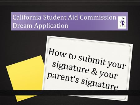 How to submit your signature & your parent's signature California Student Aid Commission Dream Application California Student Aid Commission Dream Application.