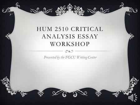 HUM 2510 CRITICAL ANALYSIS ESSAY WORKSHOP Presented by the FGCU Writing Center.
