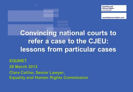 Convincing national courts to refer a case to the CJEU: lessons from particular cases EQUINET 28 March 2012 Clare Collier, Senior Lawyer, Equality and.