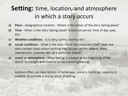 Setting: time, location, and atmosphere in which a story occurs a)Place - Geographical location. Where is the action of the story taking place? b)Time.