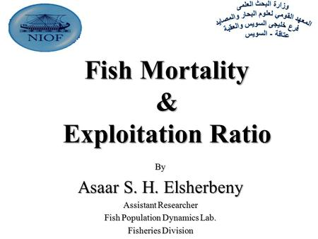Fish Mortality & Exploitation Ratio By Asaar S. H. Elsherbeny Assistant Researcher Fish Population Dynamics Lab. Fisheries Division.