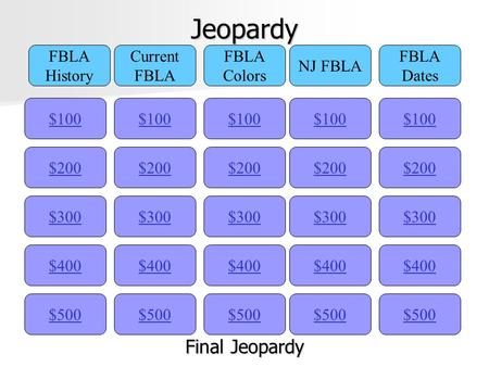 Jeopardy $100 FBLA History Current FBLA Colors NJ FBLA FBLA Dates $200 $300 $400 $500 $400 $300 $200 $100 $500 $400 $300 $200 $100 $500 $400 $300 $200.