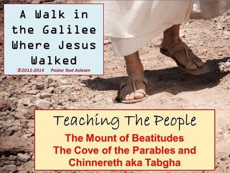 Teaching The People The Mount of Beatitudes The Cove of the Parables and Chinnereth aka Tabgha A Walk in the Galilee Where Jesus Walked ©2012-2014 Pastor.