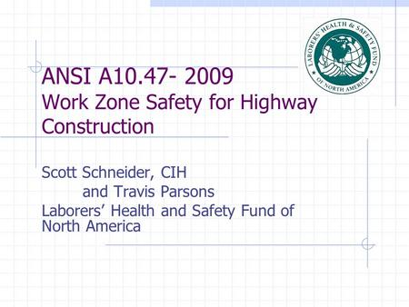ANSI A10.47- 2009 Work Zone Safety for Highway Construction Scott Schneider, CIH and Travis Parsons Laborers' Health and Safety Fund of North America.