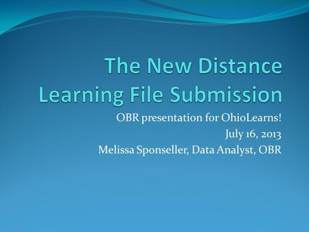 OBR presentation for OhioLearns! July 16, 2013 Melissa Sponseller, Data Analyst, OBR.