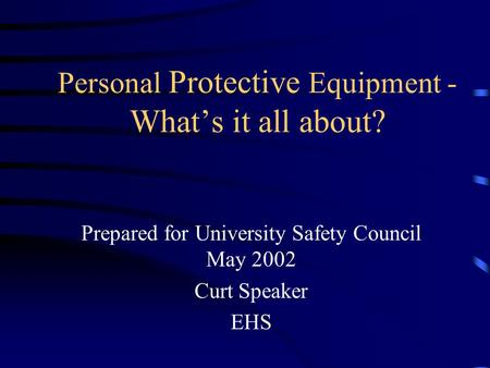 Personal Protective Equipment - What's it all about? Prepared for University Safety Council May 2002 Curt Speaker EHS.