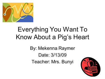 Everything You Want To Know About a Pig's Heart By: Mekenna Raymer Date: 3/13/09 Teacher: Mrs. Bunyi.