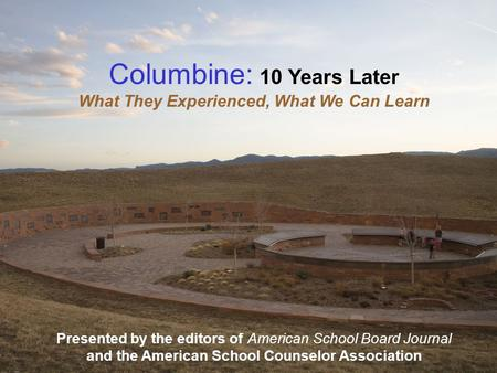 Columbine: 10 Years Later What They Experienced, What We Can Learn Presented by the editors of American School Board Journal and the American School Counselor.