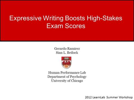 Expressive Writing Boosts High-Stakes Exam Scores Gerardo Ramirez Sian L. Beilock Human Performance Lab Department of Psychology University of Chicago.