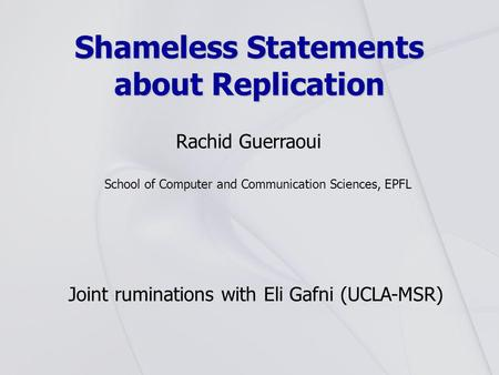 Shameless Statements about Replication Rachid Guerraoui School of Computer and Communication Sciences, EPFL Joint ruminations with Eli Gafni (UCLA-MSR)