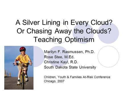 A Silver Lining in Every Cloud? Or Chasing Away the Clouds? Teaching Optimism Marilyn F. Rasmussen, Ph.D. Rose Stee, M.Ed. Christine Kayl, R.D. South Dakota.