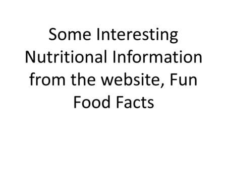 Some Interesting Nutritional Information from the website, Fun Food Facts.