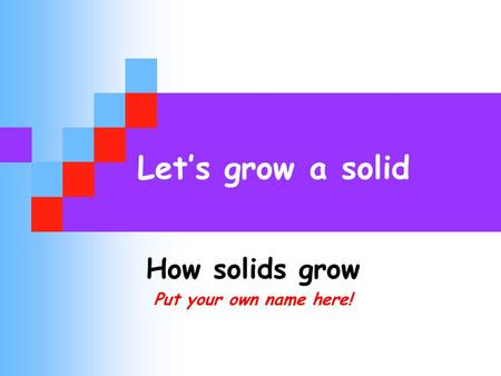 Let's grow a solid How solids grow Put your own name here!
