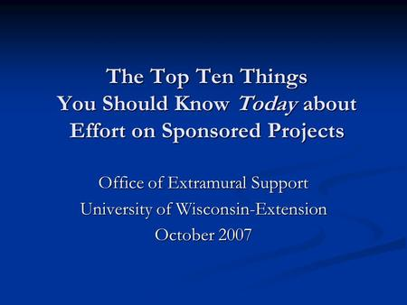 The Top Ten Things You Should Know Today about Effort on Sponsored Projects Office of Extramural Support University of Wisconsin-Extension October 2007.