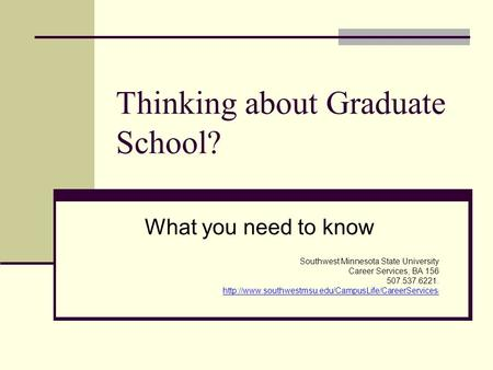 Thinking about Graduate School? What you need to know Southwest Minnesota State University Career Services, BA 156 507.537.6221.