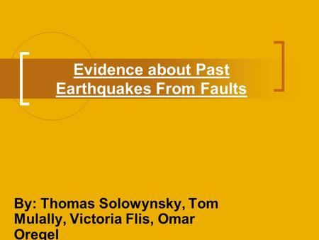 Evidence about Past Earthquakes From Faults By: Thomas Solowynsky, Tom Mulally, Victoria Flis, Omar Oregel.