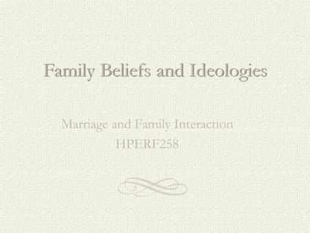 Family Beliefs and Ideologies Marriage and Family Interaction HPERF258.