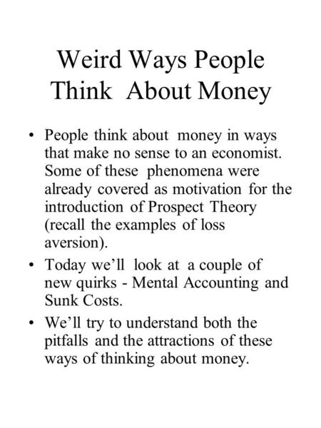 Weird Ways People Think About Money People think about money in ways that make no sense to an economist. Some of these phenomena were already covered as.
