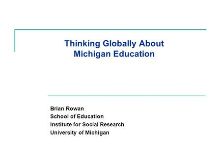 Thinking Globally About Michigan Education Brian Rowan School of Education Institute for Social Research University of Michigan.