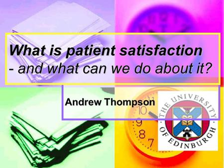 Andrew Thompson What is patient satisfaction - and what can we do about it?