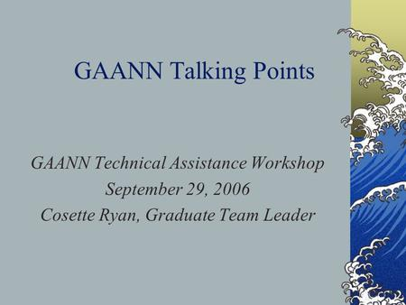 GAANN Talking Points GAANN Technical Assistance Workshop September 29, 2006 Cosette Ryan, Graduate Team Leader.