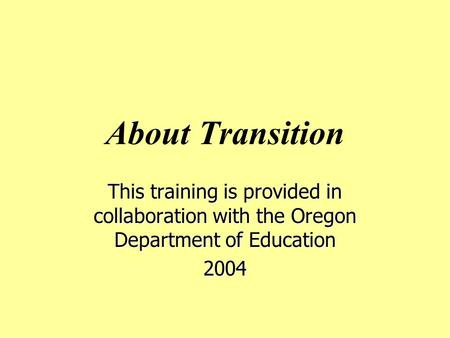 About Transition This training is provided in collaboration with the Oregon Department of Education 2004.