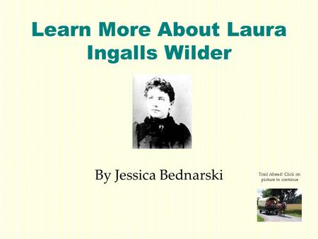 Learn More About Laura Ingalls Wilder By Jessica Bednarski Trail Ahead! Click on picture to continue.