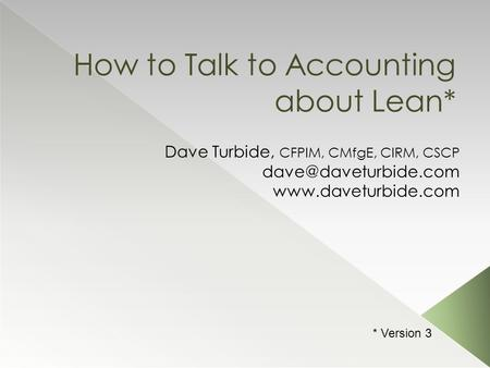 How to Talk to Accounting about Lean* Dave Turbide, CFPIM, CMfgE, CIRM, CSCP  * Version 3.