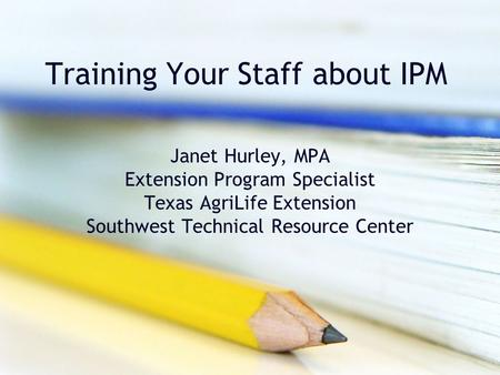 Training Your Staff about IPM Janet Hurley, MPA Extension Program Specialist Texas AgriLife Extension Southwest Technical Resource Center.