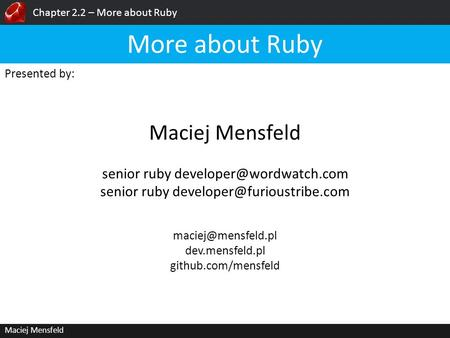 Chapter 2.2 – More about Ruby Maciej Mensfeld Presented by: Maciej Mensfeld More about Ruby dev.mensfeld.pl github.com/mensfeld senior.