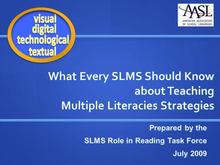 What Every SLMS Should Know about Teaching Multiple Literacies Strategies Prepared by the SLMS Role in Reading Task Force July 2009.