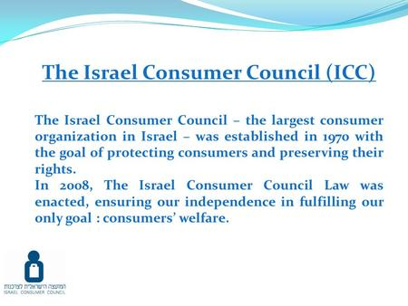 The Israel Consumer Council (ICC) The Israel Consumer Council – the largest consumer organization in Israel – was established in 1970 with the goal of.