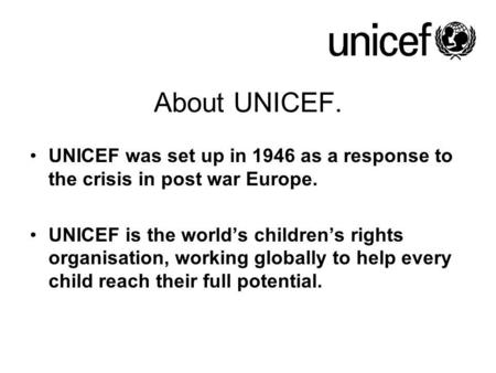 About UNICEF. UNICEF was set up in 1946 as a response to the crisis in post war Europe. UNICEF is the world's children's rights organisation, working globally.