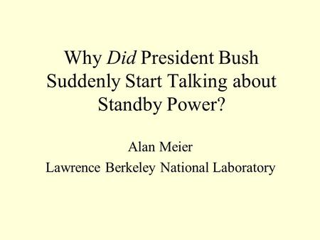 Why Did President Bush Suddenly Start Talking about Standby Power? Alan Meier Lawrence Berkeley National Laboratory.