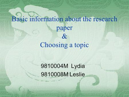 Basic information about the research paper & Choosing a topic 9810004M Lydia 9810008M Leslie.