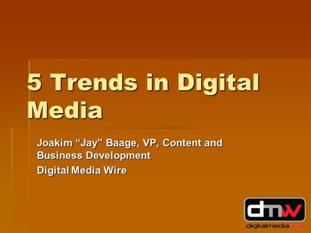 "5 Trends in Digital Media Joakim ""Jay"" Baage, VP, Content and Business Development Digital Media Wire."