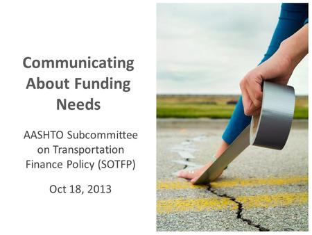 Communicating About Funding Needs AASHTO Subcommittee on Transportation Finance Policy (SOTFP) Oct 18, 2013.