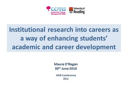 Institutional research into careers as a way of enhancing students' academic and career development Maura O'Regan 30 th June 2010 HEIR Conference DCU.