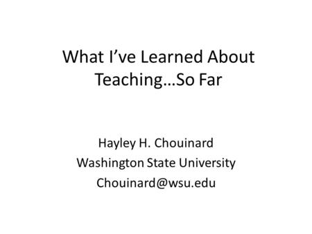 What I've Learned About Teaching…So Far Hayley H. Chouinard Washington State University