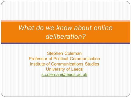 Stephen Coleman Professor of Political Communication Institute of Communications Studies University of Leeds What do we know about.