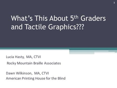 What's This About 5 th Graders and Tactile Graphics??? Lucia Hasty, MA, CTVI Rocky Mountain Braille Associates Dawn Wilkinson, MA, CTVI American Printing.