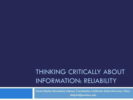 THINKING CRITICALLY ABOUT INFORMATION: RELIABILITY Kevin Klipfel, Information Literacy Coordinator, California State University, Chico.