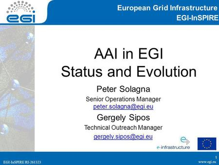 EGI-InSPIRE RI-261323 EGI-InSPIRE  EGI-InSPIRE RI-261323 AAI in EGI Status and Evolution Peter Solagna Senior Operations Manager