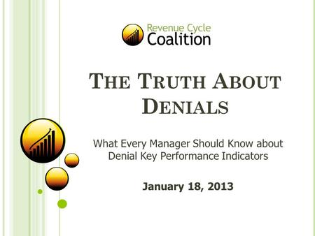 T HE T RUTH A BOUT D ENIALS What Every Manager Should Know about Denial Key Performance Indicators January 18, 2013.