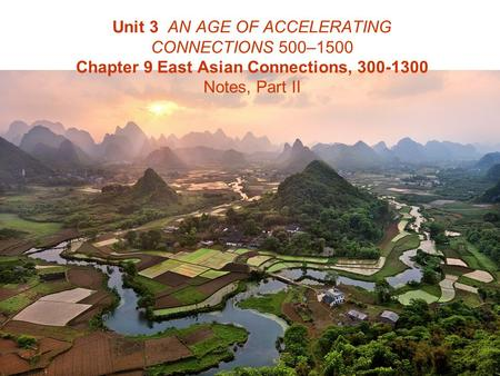 Unit 3 AN AGE OF ACCELERATING CONNECTIONS 500–1500 Chapter 9 East Asian Connections, 300-1300 Notes, Part II.