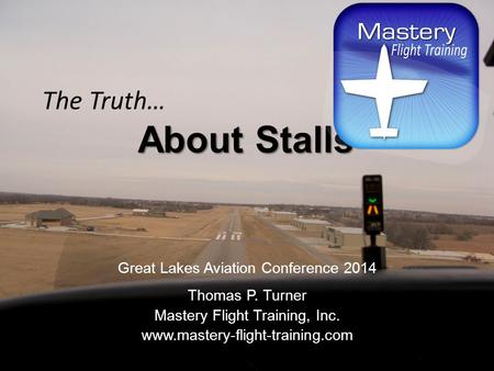 About Stalls The Truth… About Stalls Great Lakes Aviation Conference 2014 Thomas P. Turner Mastery Flight Training, Inc. www.mastery-flight-training.com.