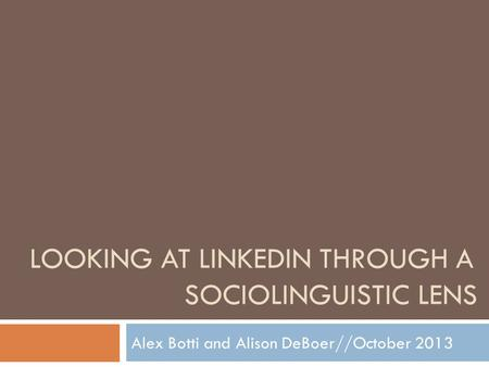 LOOKING AT LINKEDIN THROUGH A SOCIOLINGUISTIC LENS Alex Botti and Alison DeBoer//October 2013.