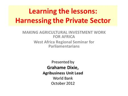 Learning the lessons: Harnessing the Private Sector MAKING AGRICULTURAL INVESTMENT WORK FOR AFRICA West Africa Regional Seminar for Parliamentarians Presented.