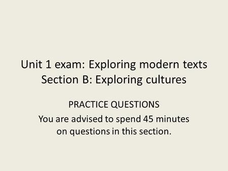 Unit 1 exam: Exploring modern texts Section B: Exploring cultures PRACTICE QUESTIONS You are advised to spend 45 minutes on questions in this section.