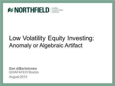Low Volatility Equity Investing: Anomaly or Algebraic Artifact Dan diBartolomeo QWAFAFEW Boston August 2013.